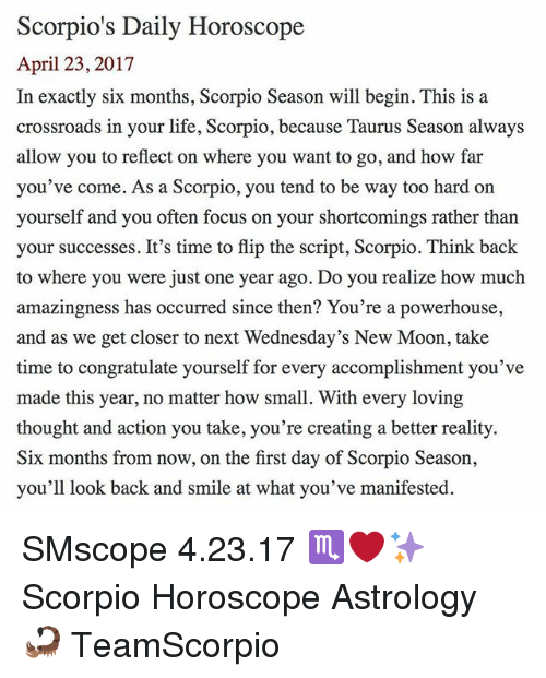 Life, Memes, and Astrology: Scorpio's Daily Horoscope  April 23, 2017  In exactly six months, Scorpio Season will begin. This is a  crossroads in your life, Scorpio, because Taurus Season always  allow you to reflect on where you want to go, and how far  you've come. As a Scorpio, you tend to be way too hard on  yourself and you often focus on your shortcomings rather than  your successes. It's time to flip the script, Scorpio. Think back  to where you were just one year ago. Do you realize how much  amazingness has occurred since then? You're a powerhouse,  and as we get closer to next Wednesday's New Moon, take  time to congratulate yourself for every accomplishment you've  made this year, no matter how small. With every loving  thought and action you take, you're creating a better reality.  Six months from now, on the first day of Scorpio Season,  you'll look back and smile at what you've manifested. SMscope 4.23.17 ♏️❤️✨ Scorpio Horoscope Astrology 🦂 TeamScorpio