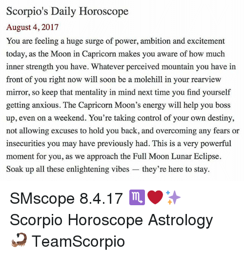 Destiny, Energy, and Memes: Scorpio's Daily Horoscope  August 4, 2017  You are feeling a huge surge of power, ambition and excitement  today, as the Moon in Capricorn makes you aware of how much  inner strength you have. Whatever perceived mountain you have in  front of you right now will soon be a molehill in your rearview  mirror, so keep that mentality in mind next time you find yourself  getting anxious. The Capricorn Moon's energy will help you boss  up, even on a weekend. You're taking control of your own destiny,  not allowing excuses to hold you back, and overcoming any fears or  insecurities you may have previously had. This is a very powerful  moment for you, as we approach the Full Moon Lunar Eclipse  Soak up all these enlightening vibes - they're here to stay. SMscope 8.4.17 ♏️❤️✨ Scorpio Horoscope Astrology 🦂 TeamScorpio