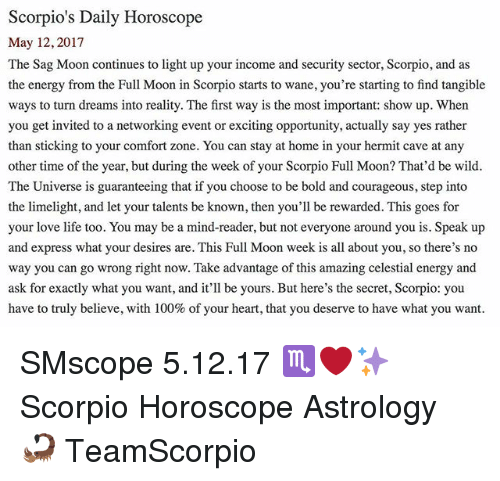 Anaconda, Energy, and Life: Scorpios Daily Horoscope  May 12, 2017  The Sag Moon continues to light up your income and security sector, Scorpio, and as  the energy from the Full Moon in Scorpio starts to wane, you're starting to find tangible  ways to turn dreams into reality. The first way is the most important: show up. When  you get invited to a networking event or exciting opportunity, actually say yes rather  than sticking to your comfort zone. You can stay at home in your hermit cave at any  other time of the year, but during the week of your Scorpio Full Moon? That'd be wild.  The Universe is guaranteeing that if you choose to be bold and courageous, step into  the limelight, and let your talents be known, then you'll be rewarded. This goes for  your love life too. You may be a mind-reader, but not everyone around you is. Speak up  and express what your desires are. This Full Moon week is all about you, so there's no  way you can go wrong right now. Take advantage of this amazing celestial energy and  ask for exactly what you want, and it'll be yours. But here's the secret, Scorpio: you  have to truly believe, with 100% of your heart, that you deserve to have what you want SMscope 5.12.17 ♏️❤️✨ Scorpio Horoscope Astrology 🦂 TeamScorpio