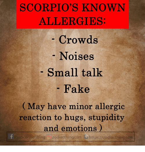 scorpios: SCORPIO'S KNOWN  ALLERGIES  Crowds  Noises  Small talk  Fake  (May have minor allergic  reaction to hugs, stupidity  and emotions)  tsaScorpiotbing O zodiacthingcom https://zodiacthing.con
