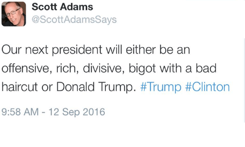 Scott Adams: Scott Adams  @Scott AdamsSays  Our next president will either be an  offensive, rich, divisive, bigot with a bad  haircut or Donald Trump  Trump #Clinton  9:58 AM 12 Sep 2016