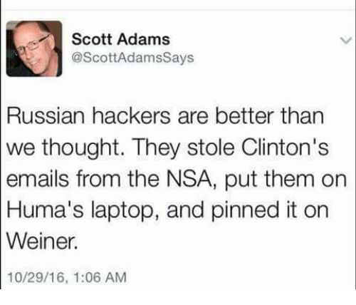 Scott Adams: Scott Adams  @Scott Adamssays  Russian hackers are better than  we thought. They stole Clinton's  emails from the NSA, put them on  Huma's laptop, and pinned it on  Weiner.  10/29/16, 1:06 AM