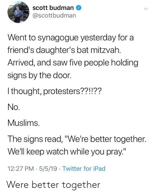 """muslims: scott budman  @scottbudman  Went to synagogue yesterday for a  friend's daughter's bat mitzvah.  Arrived, and saw five people holding  signs by the door.  I thought, protesters??!??  No.  Muslims.  The signs read,""""We're better together.  Well keep watch while you pray""""  12:27 PM.5/5/19 Twitter for iPad Were better together"""