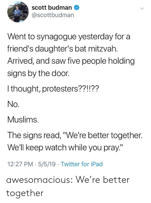 """muslims: scott budman  @scottbudman  Went to synagogue yesterday for a  friend's daughter's bat mitzvah.  Arrived, and saw five people holding  signs by the door.  I thought, protesters??!??  No.  Muslims.  The signs read,""""We're better together.  Well keep watch while you pray""""  12:27 PM.5/5/19 Twitter for iPad awesomacious:  We're better together"""