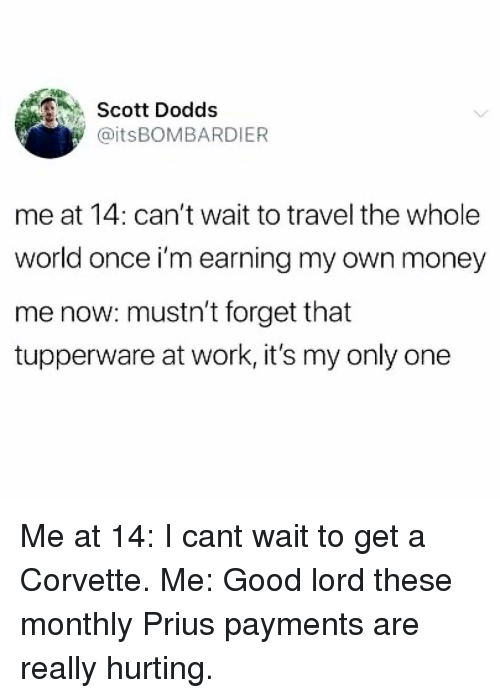 Corvette: Scott Dodds  @itsBOMBARDIER  me at 14: can't wait to travel the whole  world once i'm earning my own money  me now: mustn't forget that  tupperware at work, it's my only one Me at 14: I cant wait to get a Corvette. Me: Good lord these monthly Prius payments are really hurting.