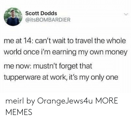 Tupperware: Scott Dodds  @itsBOMBARDIER  me at 14: can't wait to travel the whole  world once i'm earning my own money  me now: mustn't forget that  tupperware at work, it's my only one meirl by OrangeJews4u MORE MEMES
