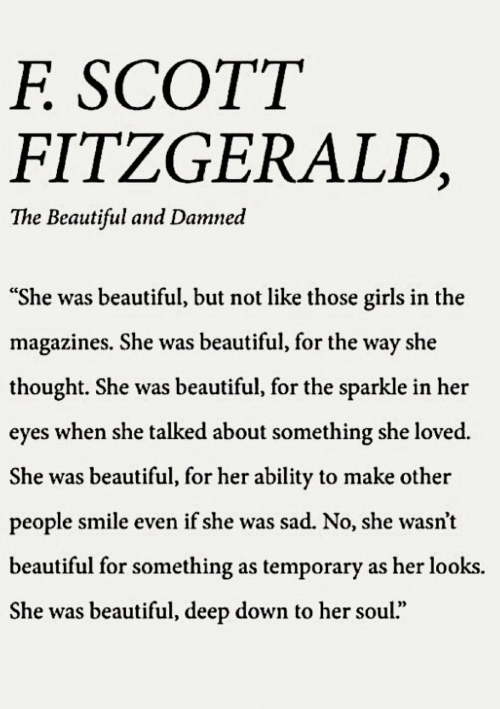 """damned: SCOTT  F.  FITZGERALD,  The Beautiful and Damned  """"She was beautiful, but not like those girls in the  magazines. She was beautiful, for the way she  thought. She was beautiful, for the sparkle in her  eyes when she talked about something she loved.  She was beautiful, for her ability to make other  people smile even if she was sad. No, she wasn't  beautiful for something as temporary as her looks.  She was beautiful, deep down to her soul."""""""