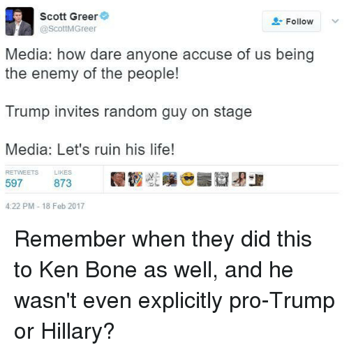 invitations: Scott Greer  Follow  @ScottMGreer  Media: how dare anyone accuse of us being  the enemy of the people!  Trump invites random guy on stage  Media: Let's ruin his life!  RETWEETS LIKES  597  873  4:22 PM 18 Feb 2017 Remember when they did this to Ken Bone as well, and he wasn't even explicitly pro-Trump or Hillary?