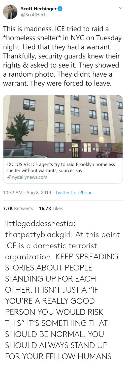 "Organization: Scott Hechinger  @ScottHech  This is madness. ICE tried to raid a  *homeless shelter* in NYC on Tuesday  night. Lied that they had a warrant.  Thankfully, security guards knew their  rights & asked to see it. They showed  a random photo. They didnt have  warrant. They were forced to leave.  EXCLUSIVE: ICE agents try to raid Brooklyn homeless  shelter without warrants, sources say  nydailynews.com  10:52 AM Aug 8, 2019 Twitter for iPhone  7.7K Retweets  16.7K Likes littlegoddesshestia: thatpettyblackgirl:  At this point ICE is a domestic terrorist organization.    KEEP SPREADING STORIES ABOUT PEOPLE STANDING UP FOR EACH OTHER. IT ISN'T JUST A ""IF YOU'RE A REALLY GOOD PERSON YOU WOULD RISK THIS"" IT'S SOMETHING THAT SHOULD BE NORMAL. YOU SHOULD ALWAYS STAND UP FOR YOUR FELLOW HUMANS"