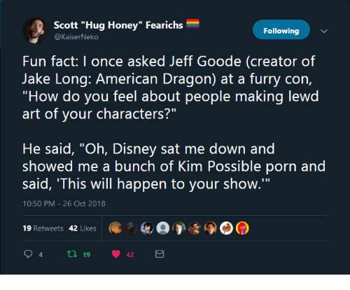 """Kim Possible: Scott """"Hug Honey"""" Fearichs  Following  Fun fact: I once asked Jeff Goode (creator of  """"How do you feel about people making lewd  art of your characters?""""  He said, """"Oh, Disney sat me down and  showed me a bunch of Kim Possible porn and  said, 'This will happen to your show.'""""  10:50 PM-26 Oct 2018  19 Retweets 42 Likes  94 tl 19 42"""