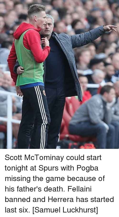 Memes, The Game, and Death: Scott McTominay could start tonight at Spurs with Pogba missing the game because of his father's death. Fellaini banned and Herrera has started last six. [Samuel Luckhurst]