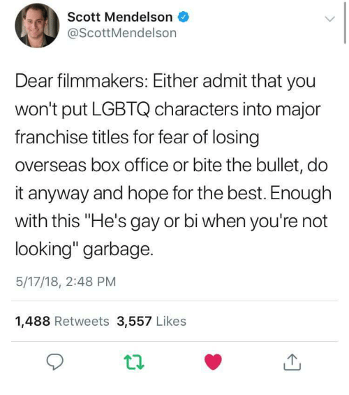 """Hes Gay: Scott Mendelson  @ScottMendelson  Dear filmmakers: Either admit that you  won't put LGBTQ characters into major  franchise titles for fear of losing  overseas box office or bite the bullet, do  it anyway and hope for the best. Enough  with this """"He's gay or bi when you're not  looking"""" garbage.  5/17/18, 2:48 PM  1,488 Retweets 3,557 Likes"""
