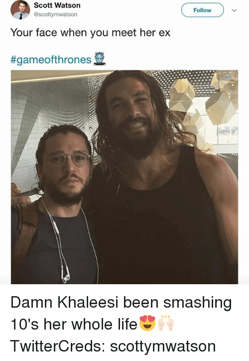 Funny, Life, and Been: Scott Watson  @scottymwatson  Follow  Your face when you meet her ex  Damn Khaleesi been smashing 10's her whole life😍🙌🏻 TwitterCreds: scottymwatson