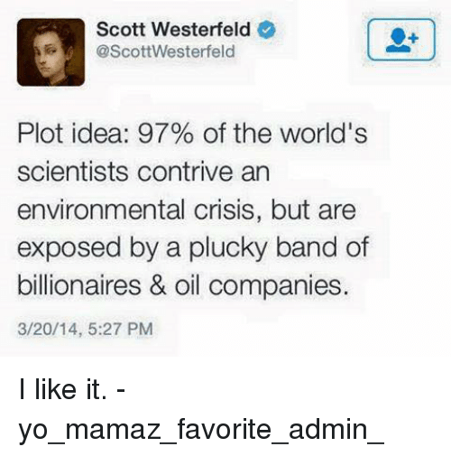 Persimmon: Scott Westerfeld  @ScottWesterfeld  Plot idea: 97% of the world's  scientists contrive an  environmental crisis, but are  exposed by a plucky band of  billionaires & oil companies.  3/20/14, 5:27 PM I like it. - yo_mamaz_favorite_admin_