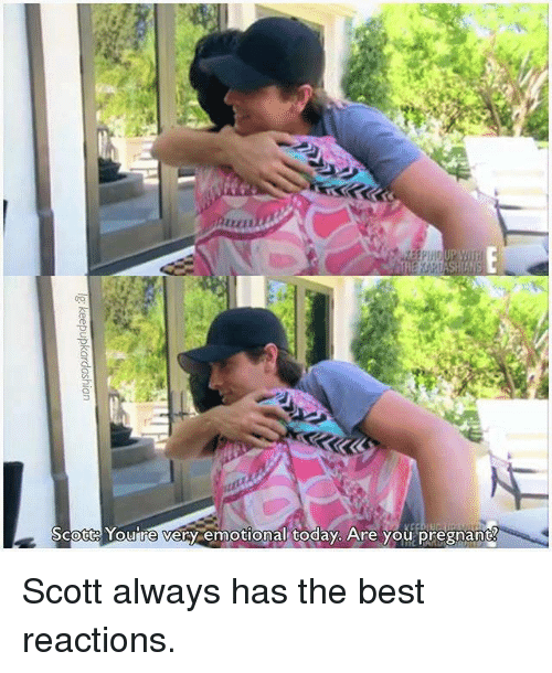Best Reaction: Scott Youre very emotional today. Are you pregnant Scott always has the best reactions.