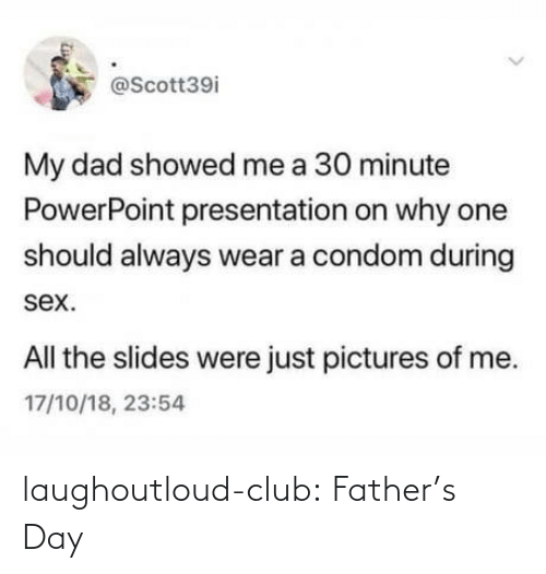 fathers day: @Scott39i  My dad showed me a 30 minute  PowerPoint presentation on why one  should always wear a condom during  sex.  All the slides were just pictures of me.  17/10/18, 23:54 laughoutloud-club:  Father's Day