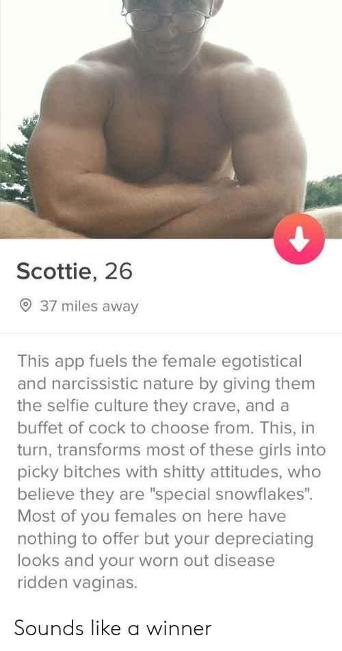 "Narcissistic: Scottie, 26  9 37 miles away  This app fuels the female egotistical  and narcissistic nature by giving them  the selfie culture they crave, and a  buffet of cock to choose from. This, in  turn, transforms most of these girls into  picky bitches with shitty attitudes, who  believe they are ""special snowflakes"".  Most of you females on here have  nothing to offer but your depreciating  looks and your worn out disease  ridden vaginas. Sounds like a winner"