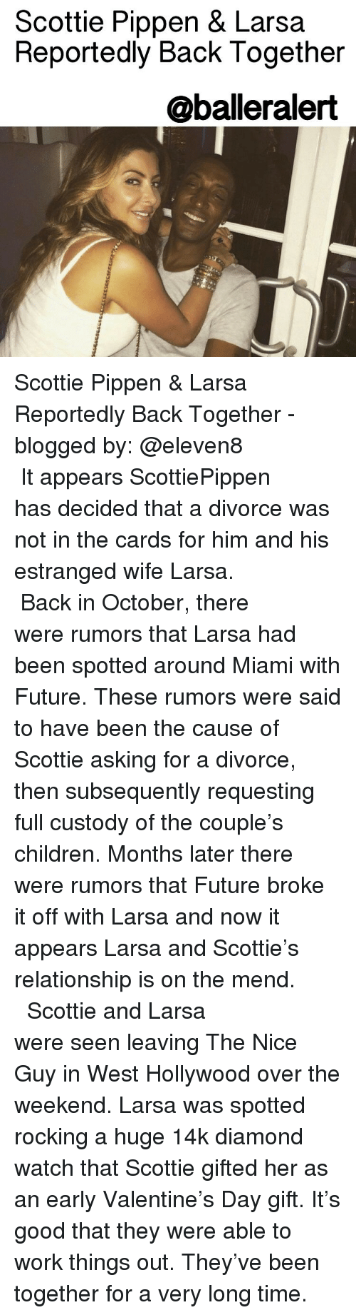 scottie pippen: Scottie Pippen & Larsa  Reportedly Back Together  @balleralert Scottie Pippen & Larsa Reportedly Back Together - blogged by: @eleven8 ⠀⠀⠀⠀⠀⠀⠀⠀⠀ ⠀⠀⠀⠀⠀⠀⠀⠀⠀ It appears ScottiePippen has decided that a divorce was not in the cards for him and his estranged wife Larsa. ⠀⠀⠀⠀⠀⠀⠀⠀⠀ ⠀⠀⠀⠀⠀⠀⠀⠀⠀ Back in October, there were rumors that Larsa had been spotted around Miami with Future. These rumors were said to have been the cause of Scottie asking for a divorce, then subsequently requesting full custody of the couple's children. Months later there were rumors that Future broke it off with Larsa and now it appears Larsa and Scottie's relationship is on the mend. ⠀⠀⠀⠀⠀⠀⠀⠀⠀ ⠀⠀⠀⠀⠀⠀⠀⠀⠀ Scottie and Larsa were seen leaving The Nice Guy in West Hollywood over the weekend. Larsa was spotted rocking a huge 14k diamond watch that Scottie gifted her as an early Valentine's Day gift. It's good that they were able to work things out. They've been together for a very long time.