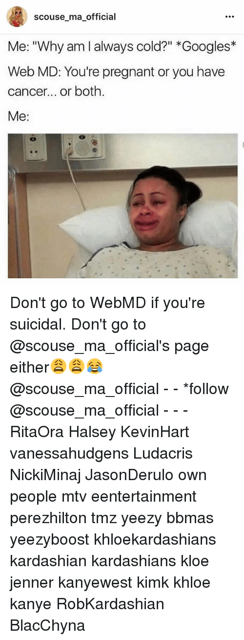 "Kanye, Kardashians, and Ludacris: scouse_ma_official  Me: ""Why am I always cold?"" *Googles*  Web MD: You're pregnant or you have  cancer... or both.  Me: Don't go to WebMD if you're suicidal. Don't go to @scouse_ma_official's page either😩😩😂 @scouse_ma_official - - *follow @scouse_ma_official - - - RitaOra Halsey KevinHart vanessahudgens Ludacris NickiMinaj JasonDerulo own people mtv eentertainment perezhilton tmz yeezy bbmas yeezyboost khloekardashians kardashian kardashians kloe jenner kanyewest kimk khloe kanye RobKardashian BlacChyna"
