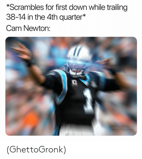 Cam Newton: *Scrambles for first down while trailing  38-14 in the 4th quarter*  Cam Newton:  @GhettoGronk (GhettoGronk)