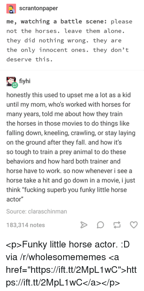 """Being Alone, Fall, and Fucking: scrantonpaper  me, watching a battle scene: please  not the horses. leave them alone.  they did nothing wrong. they are  the only innocent ones. they don't  deserve this.  fiyhi  honestly this used to upset me a lot as a kid  until my mom, who's worked with horses for  many years, told me about how they train  the horses in those movies to do things like  falling down, kneeling, crawling, or stay laying  on the ground after they fall. and how it's  so tough to train a prey animal to do these  behaviors and how hard both trainer and  horse have to work. so now whenever i see a  horse take a hit and go down in a movie, i just  think """"fucking superb you funky little horse  actor""""  Source: claraschinman  183,314 notes <p>Funky little horse actor. :D via /r/wholesomememes <a href=""""https://ift.tt/2MpL1wC"""">https://ift.tt/2MpL1wC</a></p>"""