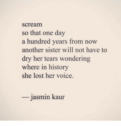 Jasmin: scream  so that one day  a hundred years from  another sister will not have to  dry her tears wondering  where in history  she lost her voice.  now  jasmin kaur