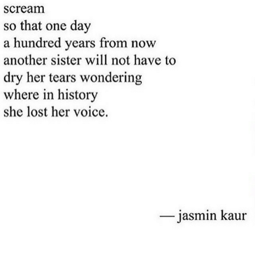Jasmin: scream  so that one day  a hundred years from now  another sister will not have to  dry her tears wondering  where in history  she lost her voice.  jasmin kaur