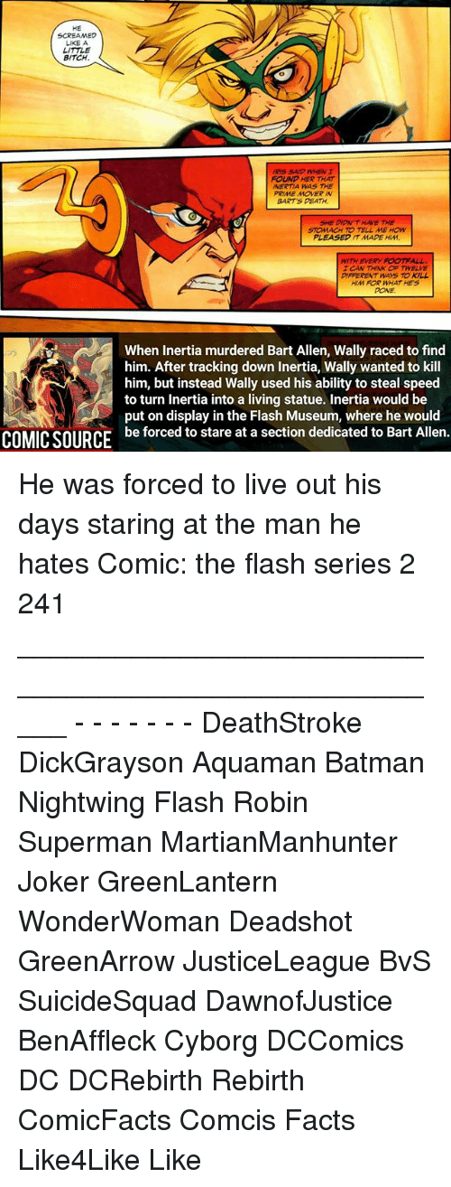 Batman, Bitch, and Facts: SCREAMED  LIKE A  LITTLE  BITCH.  IRIS SAID WHEN I  FOUND HER THAT  INERTIA WAS THE  PRIME MOVER IN  BARTS DEATH.  SHE DION T HAVE THE  STOMACH TO TELL ME HOW  PLEASED IT MADE HIM  WITH EVERY FOOT ALL  TCAN THINK OF TWELVE  ERENT WAYS TO KILL  HIM FOR WHAT HES  DONE.  When inertia murdered Bart Allen, Wally raced to find  him. After tracking down Inertia, Wally wanted to kill  him, but instead Wally used his ability to steal speed  to turn inertia into a living statue. Inertia would be  ut on display in the Flash Museum, where he would  COMICSOURCE be forced to stare at a section dedicated to Bart Allen. He was forced to live out his days staring at the man he hates Comic: the flash series 2 241 _____________________________________________________ - - - - - - - DeathStroke DickGrayson Aquaman Batman Nightwing Flash Robin Superman MartianManhunter Joker GreenLantern WonderWoman Deadshot GreenArrow JusticeLeague BvS SuicideSquad DawnofJustice BenAffleck Cyborg DCComics DC DCRebirth Rebirth ComicFacts Comcis Facts Like4Like Like