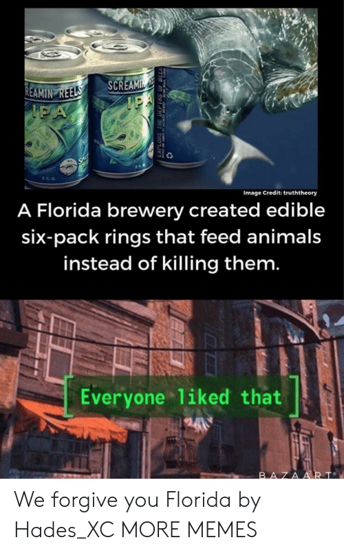 six pack: SCREAMIN  IPA  REAMIN REELS  IPA  Image Credit: truththeory  A Florida brewery created edible  six-pack rings that feed animals  instead of killing them.  Everyone 1iked that  BAZAART We forgive you Florida by Hades_XC MORE MEMES