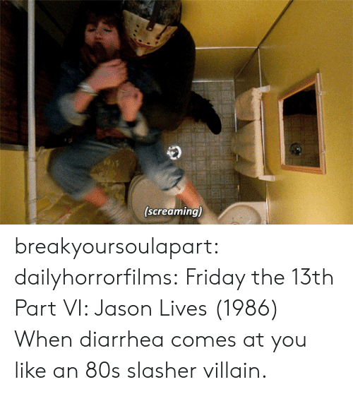 Diarrhea: (screaming) breakyoursoulapart:  dailyhorrorfilms:  Friday the 13th Part VI: Jason Lives  (1986) When diarrhea comes at you like an 80s slasher villain.
