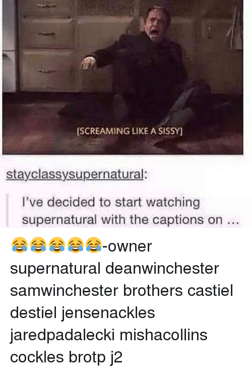sissy: SCREAMING LIKE A SISSY  stay classy supernatural:  I've decided to start watching  supernatural with the captions on 😂😂😂😂😂-owner supernatural deanwinchester samwinchester brothers castiel destiel jensenackles jaredpadalecki mishacollins cockles brotp j2