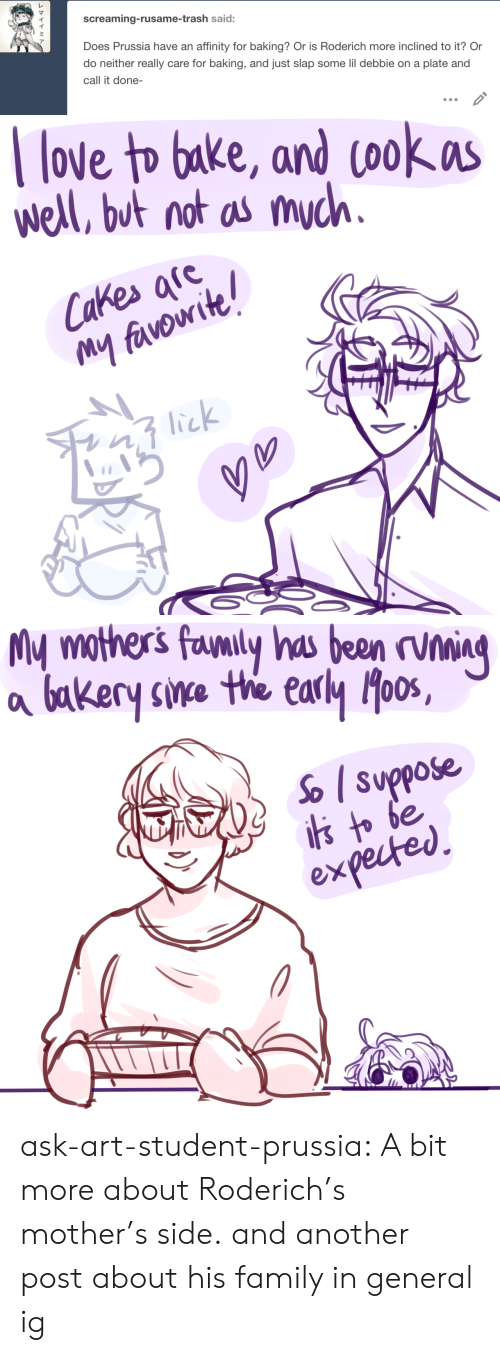 Mothers: screaming-rusame-trash said:  Does Prussia have an affinity for baking? Or is Roderich more inclined to it? Or  do neither really care for baking, and just slap some lil debbie on a plate and  call it done-   love to bake, and cookas  well, but not as much.  Cakes afe  My favowite!  lick   My mothers favnily has been rvning  bakery sine the early oos,  So suppose  is to be  expected ask-art-student-prussia:  A bit more about Roderich's mother's side. and another post about his family in general ig