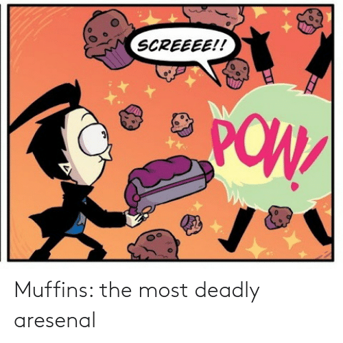 Deadly: SCREEEE!!  POW Muffins: the most deadly aresenal