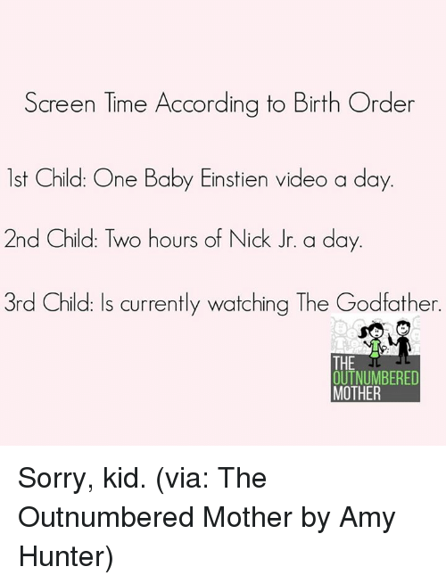 godfathers: Screen Time According to Birth Order  1st Child: One Baby Einstien video a day  2nd Child: Two hours of Nick Jr. a day.  3rd Child: Is currently watching The Godfather.  THE  OUTNUMBERED  MOTHER Sorry, kid. (via: The Outnumbered Mother by Amy Hunter)