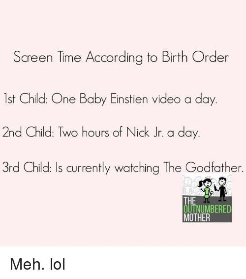 godfathers: Screen Time According to Birth Order  lst Child: One Baby Einstien video a day  2nd Child: Two hours of Nick Jr. a day.  3rd Child: Is currently watching The Godfather.  THE  OUTNUMBERED  MOTHER Meh. lol