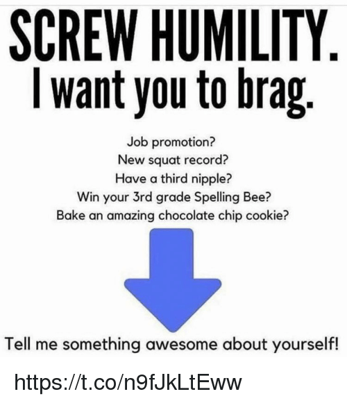 Chocolate Chip: SCREW HUMILITY  I want you to brag  Job promotion?  New squat record?  Have a third nipple?  Win your 3rd grade Spelling Bee?  Bake an amazing chocolate chip cookie?  Tell me something awesome about yourself! https://t.co/n9fJkLtEww