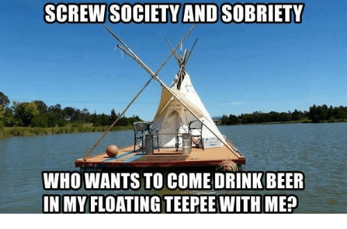 drinking beers: SCREW SOCIETY ANDSOBRIETY  WHO WANTS TO COME DRINK BEER  IN MY FLOATING TEEPEE WITH ME?