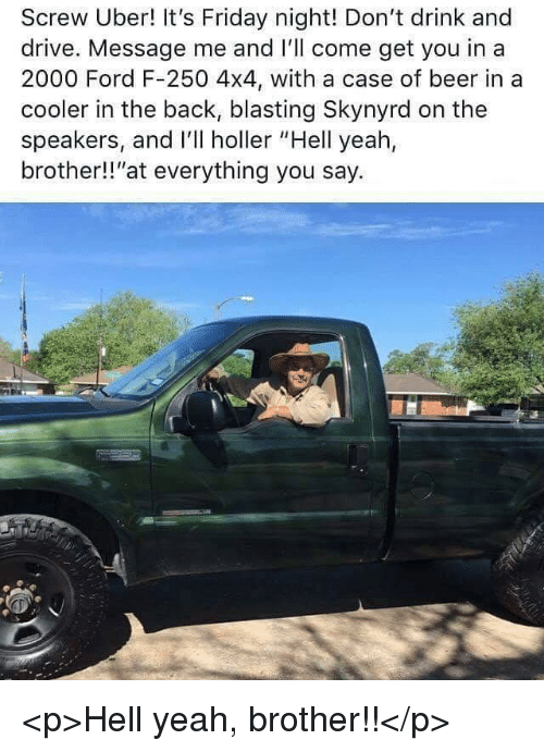 """4x4: Screw Uber! It's Friday night! Don't drink and  drive. Message me and I'll come get you in a  2000 Ford F-250 4x4, with a case of beer in a  cooler in the back, blasting Skynyrd on the  speakers, and I'll holler """"Hell yeah,  brother!!""""at everything you say. <p>Hell yeah, brother!!</p>"""