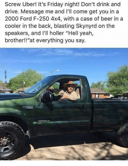 """Dont Drink And Drive: Screw Uber! It's Friday night! Don't drink and  drive. Message me and I'll come get you in a  2000 Ford F-250 4x4, with a case of beer in a  cooler in the back, blasting Skynyrd on the  speakers, and I'll holler """"Hell yeah,  brother!!""""at everything you say."""