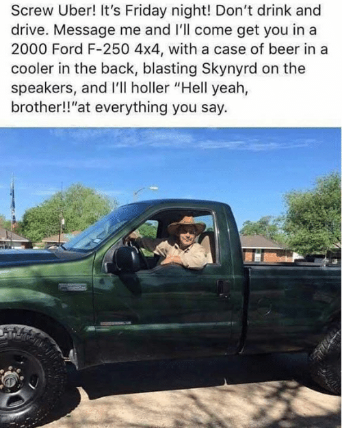 """4x4: Screw Uber! It's Friday night! Don't drink and  drive. Message me and I'll come get you in a  2000 Ford F-250 4x4, with a case of beer in a  cooler in the back, blasting Skynyrd on the  speakers, and I'll holler """"Hell yeah,  brother!!""""at everything you say."""