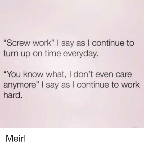 """i dont even care: """"Screw work"""" I say as I continue to  turn up on time everyday.  """"You know what, I don't even care  anymore"""" I say as I continue to work  hard Meirl"""