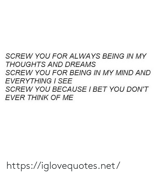 I Bet, Dreams, and Mind: SCREW YOU FOR ALWAYS BEING IN MY  THOUGHTS AND DREAMS  SCREW YOU FOR BEING IN MY MIND AND  EVERYTHING I SEE  SCREW YOU BECAUSE I BET YOU DON'T  EVER THINK OF ME https://iglovequotes.net/