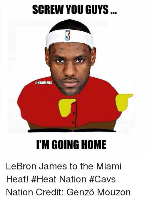 Cavs, LeBron James, and Miami Heat: SCREW YOU GUYS  @NBAMEMES  I'M GOING HOME LeBron James to the Miami Heat! #Heat Nation #Cavs Nation Credit: Genzô Mouzon
