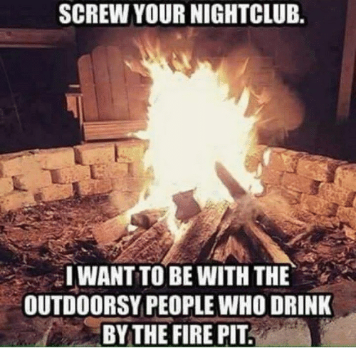 Drinking, Fire, and Memes: SCREW YOUR NIGHTCLUB.  I WANT TO BE WITH THE  OUTDOORSY PEOPLE WHO DRINK  THE FIRE PIT.