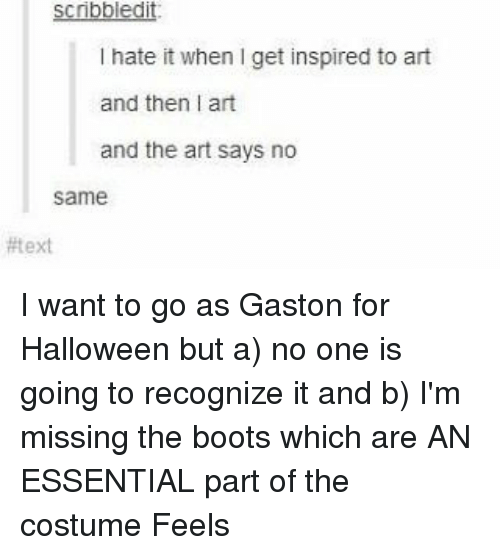 I Hate It When I: scribbledit  I hate it when I get inspired to art  and then I art  and the art says no  same  I want to go as Gaston for Halloween but a) no one is going to recognize it and b) I'm missing the boots which are AN ESSENTIAL part of the costume Feels
