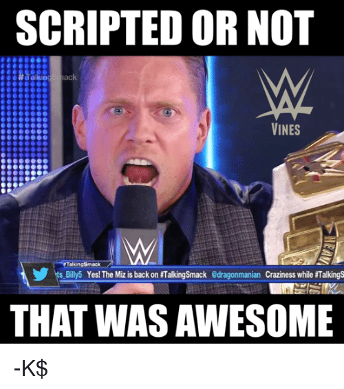 the miz: SCRIPTED OR NOT  VINES  Talking smack  s Billy 5 Yes! The Miz is back on #TalkingSmack edragonmanian Craziness while Talking  THAT WAS AWESOME -K$
