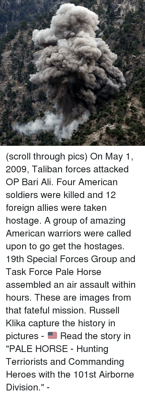 """Talibanned: (scroll through pics) On May 1, 2009, Taliban forces attacked OP Bari Ali. Four American soldiers were killed and 12 foreign allies were taken hostage. A group of amazing American warriors were called upon to go get the hostages. 19th Special Forces Group and Task Force Pale Horse assembled an air assault within hours. These are images from that fateful mission. Russell Klika capture the history in pictures - 🇺🇸 Read the story in """"PALE HORSE - Hunting Terriorists and Commanding Heroes with the 101st Airborne Division."""" -"""