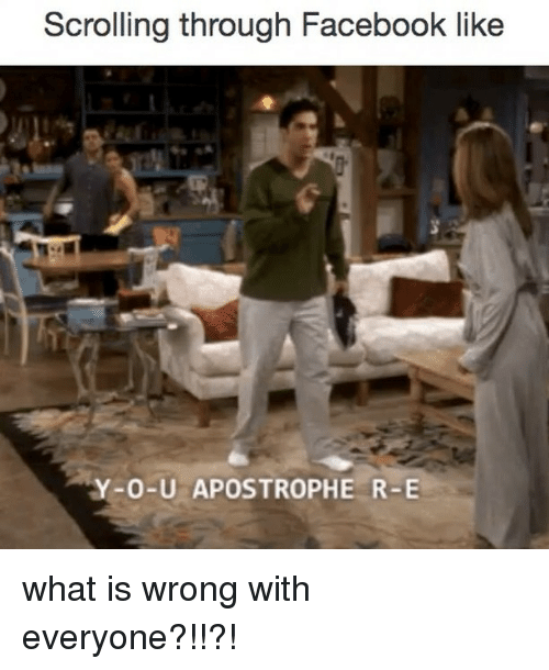 Relatable: Scrolling through Facebook like  O-U APOSTROPHE R-E what is wrong with everyone?!!?!