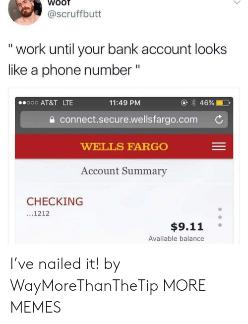 """wells: @scruffbutt  """"work until your bank account looks  like a phone number """"  @ 46%  o00 AT&T LTE  11:49 PM  connect.secure.wellsfargo.com  WELLS FARGO  Account Summary  CHECKING  ...1212  $9.11  Available balance I've nailed it! by WayMoreThanTheTip MORE MEMES"""