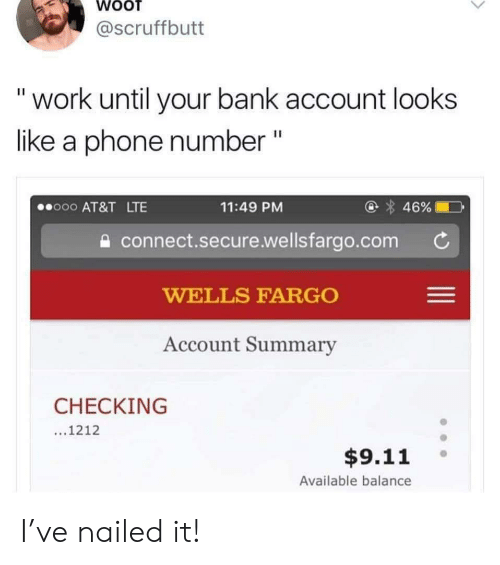 """wells: @scruffbutt  """"work until your bank account looks  like a phone number """"  @ 46%  o00 AT&T LTE  11:49 PM  connect.secure.wellsfargo.com  WELLS FARGO  Account Summary  CHECKING  ...1212  $9.11  Available balance I've nailed it!"""